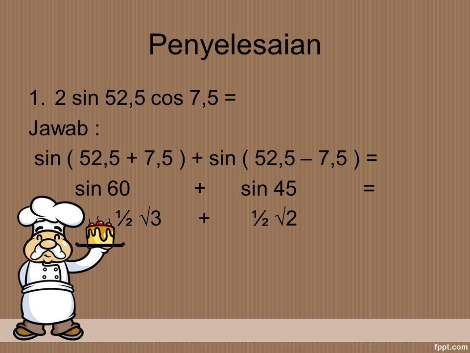 Penyelesaian 1.2 sin 52,5 cos 7,5 = Jawab : sin ( 52,5 + 7,5 ) + sin ( 52,5 – 7,5 ) = sin 60 + sin 45 = ½ √3 + ½ √2
