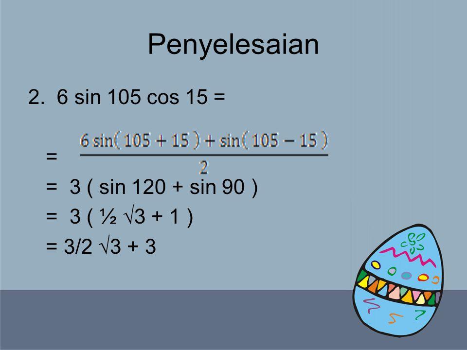 Penyelesaian 3.5 cos 37,5 sin 7,5 = = = ( cos 45 – sin 30 ) = ( ½ √2 + ½ √3 ) = 5/4 √2 + 5/4 √3