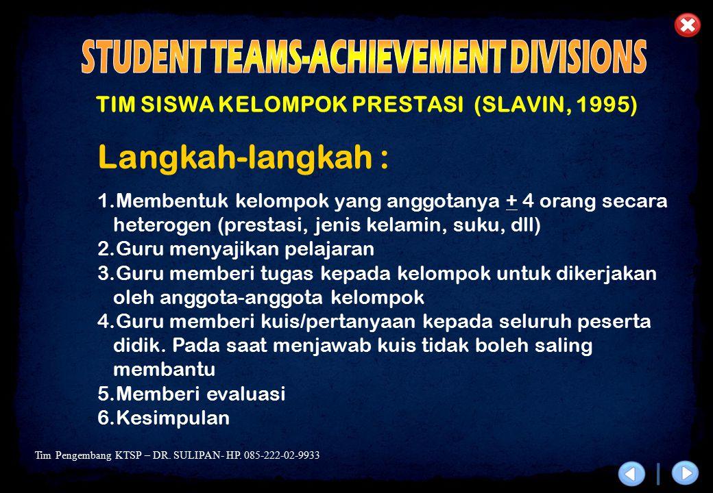 Tim Pengembang KTSP – DR. SULIPAN- HP. 085-222-02-9933 TIM SISWA KELOMPOK PRESTASI (SLAVIN, 1995) Langkah-langkah : 1.Membentuk kelompok yang anggotan