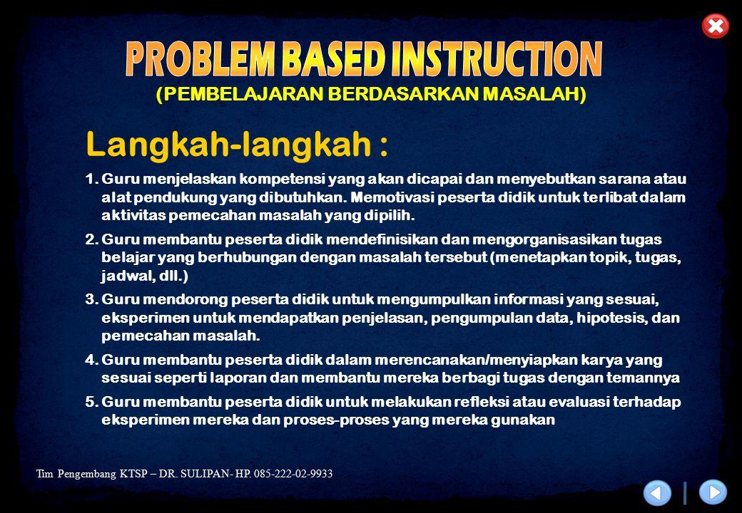 Tim Pengembang KTSP – DR. SULIPAN- HP. 085-222-02-9933 (PEMBELAJARAN BERDASARKAN MASALAH) Langkah-langkah : 1.Guru menjelaskan kompetensi yang akan di
