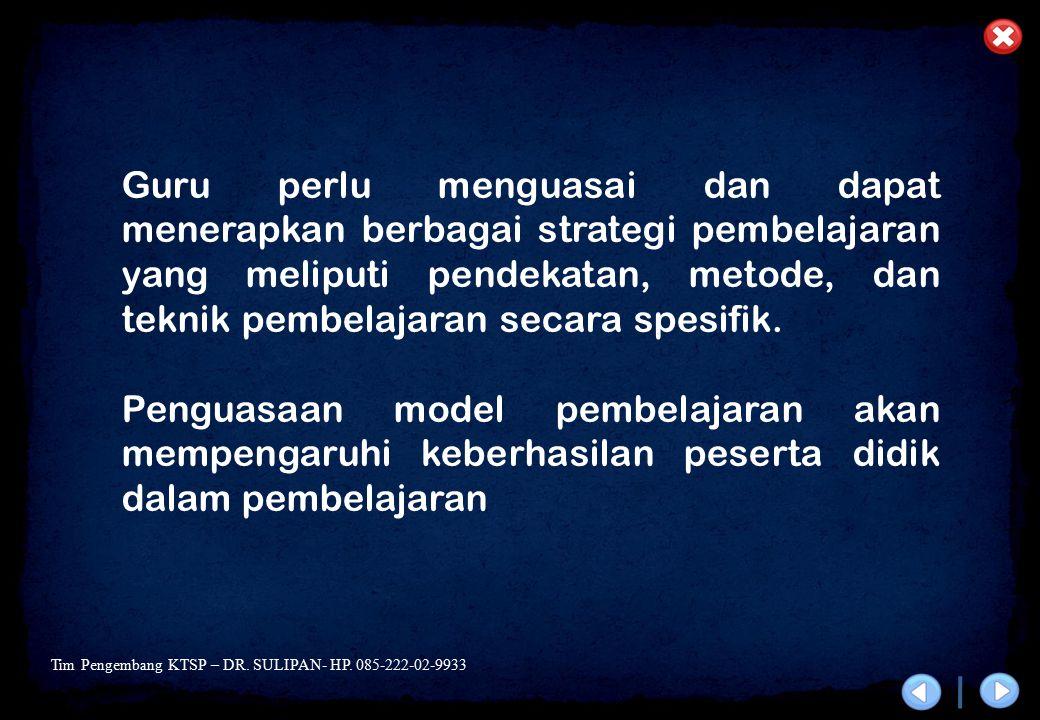 Tim Pengembang KTSP – DR. SULIPAN- HP. 085-222-02-9933 Guru perlu menguasai dan dapat menerapkan berbagai strategi pembelajaran yang meliputi pendekat