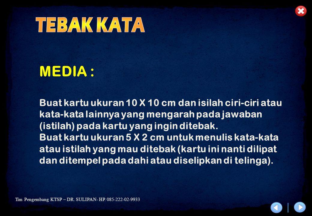 Tim Pengembang KTSP – DR. SULIPAN- HP. 085-222-02-9933 MEDIA : Buat kartu ukuran 10 X 10 cm dan isilah ciri-ciri atau kata-kata lainnya yang mengarah
