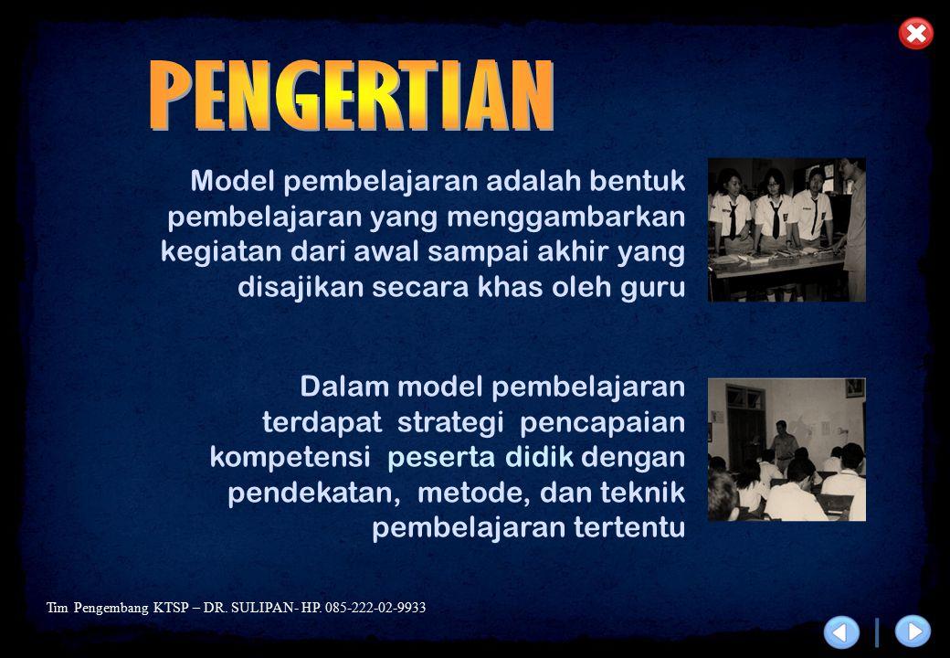 Tim Pengembang KTSP – DR. SULIPAN- HP. 085-222-02-9933 Model pembelajaran adalah bentuk pembelajaran yang menggambarkan kegiatan dari awal sampai akhi