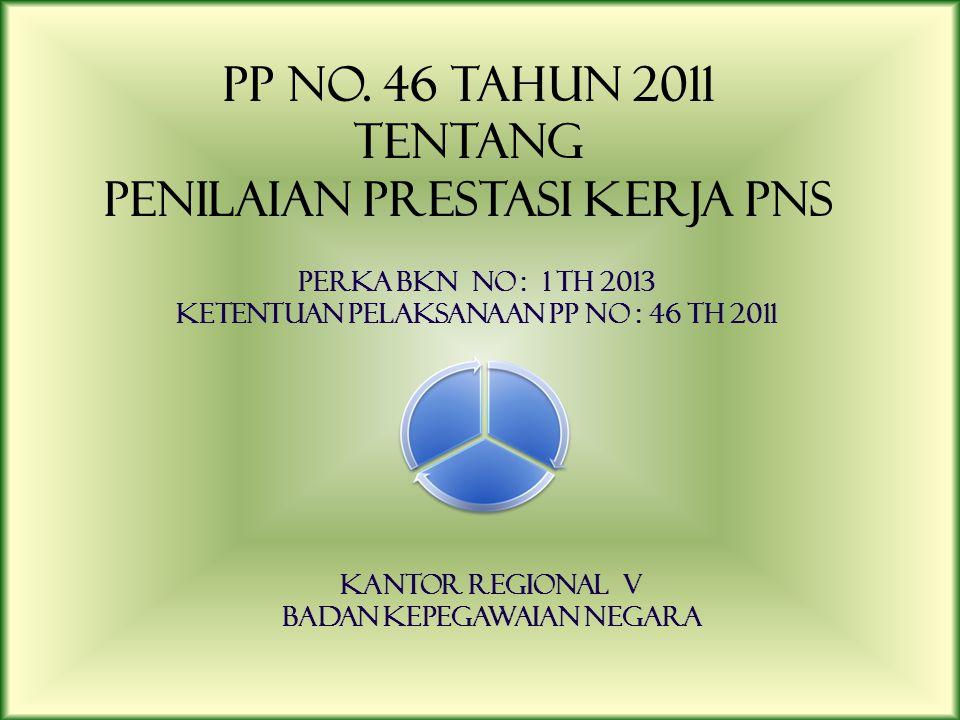 PP No. 46 TAHUN 2011 TENTANG PENILAIAN PRESTASI KERJA PNS PERKA BKN No : 1 TH 2013 KETENTUAN PELAKSANAAN PP No : 46 TH 2011 KANTOR REGIONAL V BADAN KE