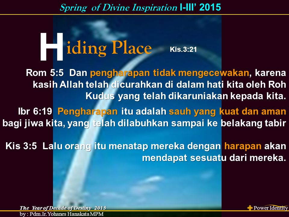 H iding Place Ibr 6:19 Pengharapan itu adalah sauh yang kuat dan aman bagi jiwa kita, yang telah dilabuhkan sampai ke belakang tabir Kis 3:5 Lalu oran