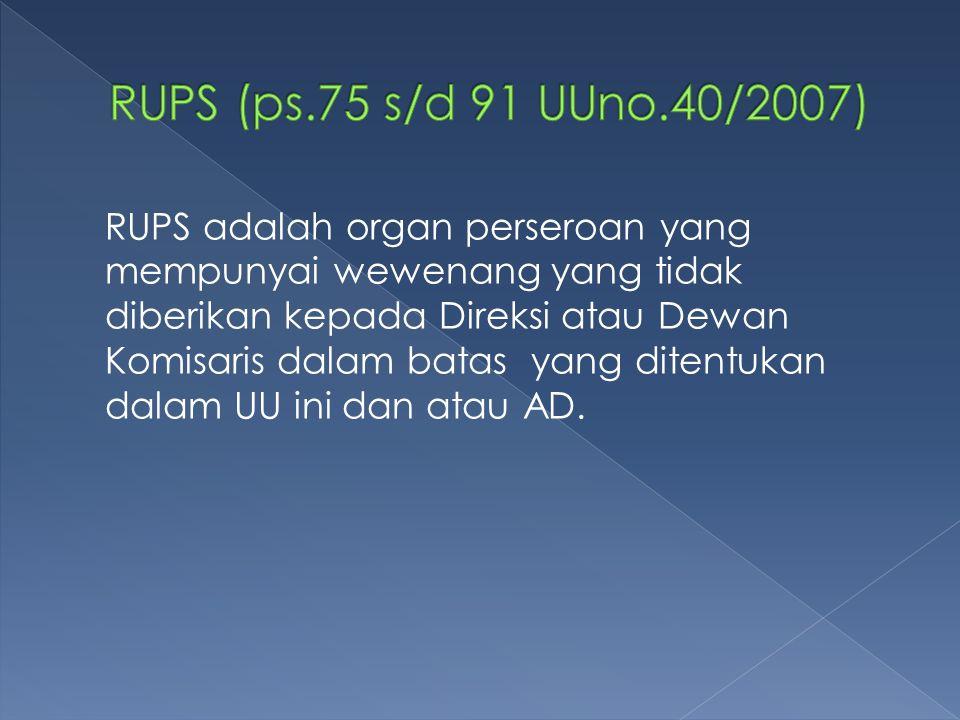 RUPS adalah organ perseroan yang mempunyai wewenang yang tidak diberikan kepada Direksi atau Dewan Komisaris dalam batas yang ditentukan dalam UU ini dan atau AD.