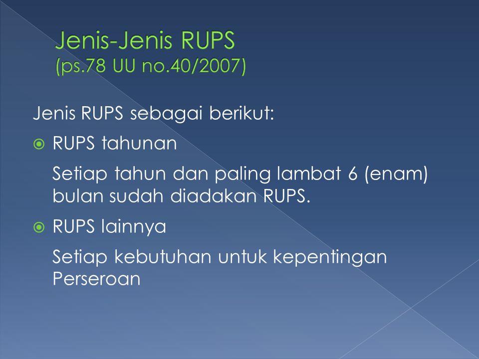 Jenis RUPS sebagai berikut:  RUPS tahunan Setiap tahun dan paling lambat 6 (enam) bulan sudah diadakan RUPS.