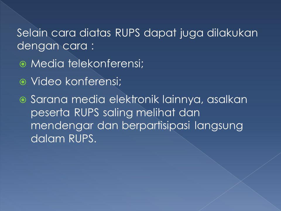 Selain cara diatas RUPS dapat juga dilakukan dengan cara :  Media telekonferensi;  Video konferensi;  Sarana media elektronik lainnya, asalkan peserta RUPS saling melihat dan mendengar dan berpartisipasi langsung dalam RUPS.