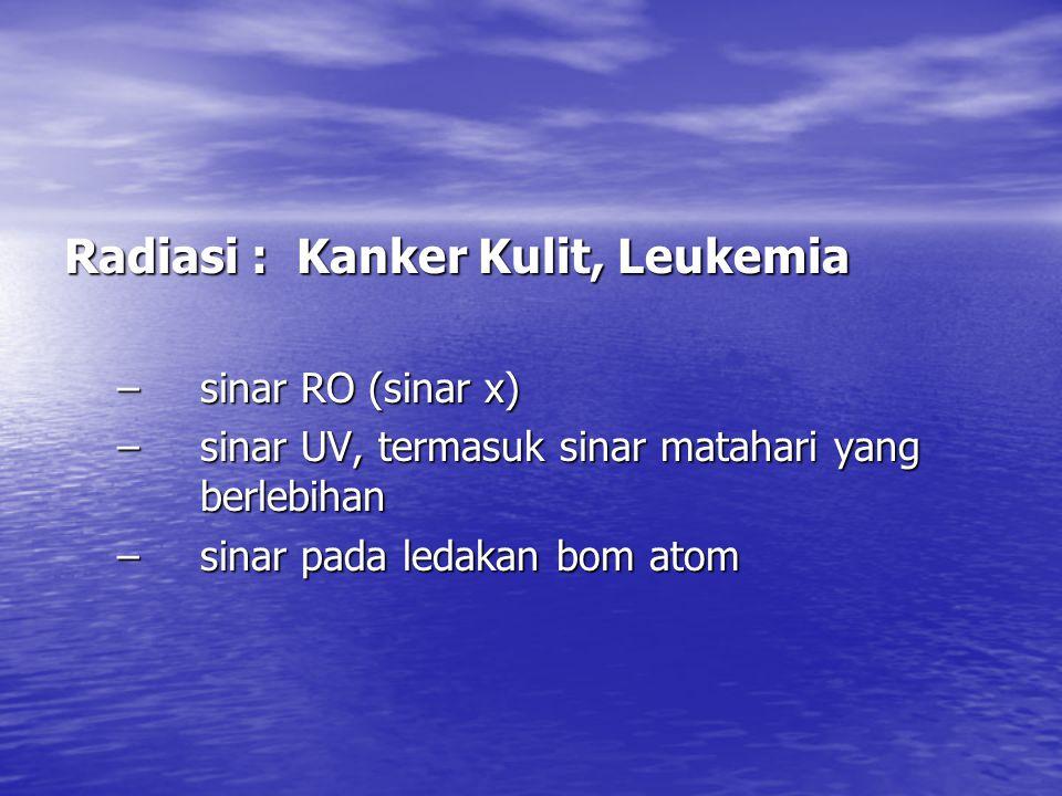 Radiasi : Kanker Kulit, Leukemia –sinar RO (sinar x) –sinar UV, termasuk sinar matahari yang berlebihan –sinar pada ledakan bom atom