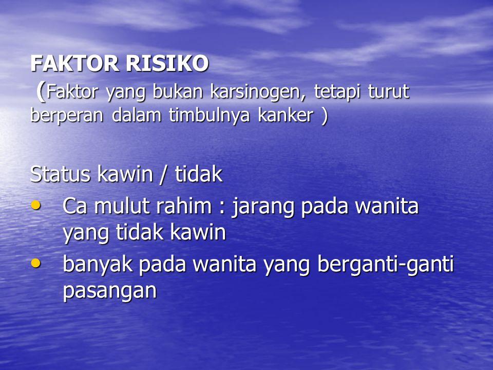 FAKTOR RISIKO ( Faktor yang bukan karsinogen, tetapi turut berperan dalam timbulnya kanker ) Status kawin / tidak Ca mulut rahim : jarang pada wanita