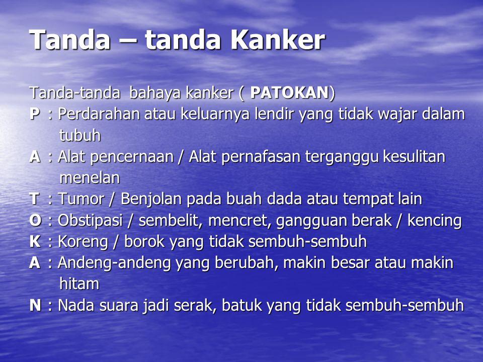 Tanda – tanda Kanker Tanda-tanda bahaya kanker ( PATOKAN) P : Perdarahan atau keluarnya lendir yang tidak wajar dalam tubuh tubuh A : Alat pencernaan