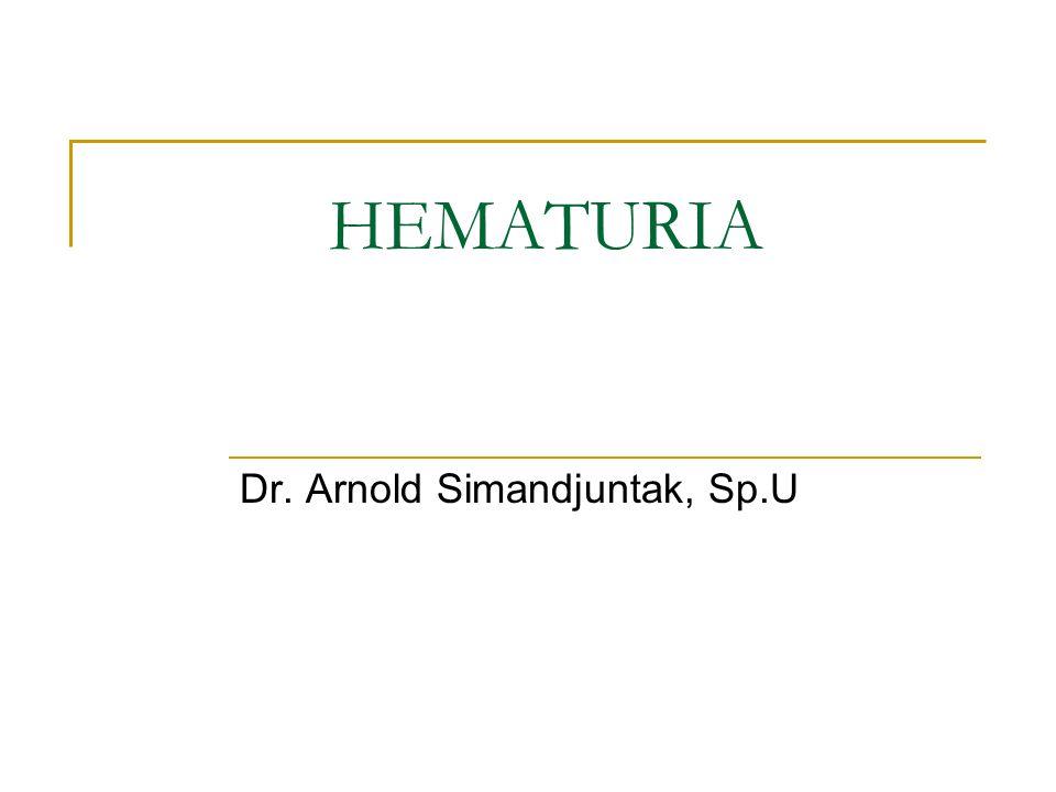 Hematuria : - Inisial - Total - Terminal Sumber Pendarahan Traktus urinarus bagian atas Ginjal + Ureter Traktus urinarus bagian tengah Kandung kemih = Bladder = Blaas Traktus urinarius bagian bawah Urethra