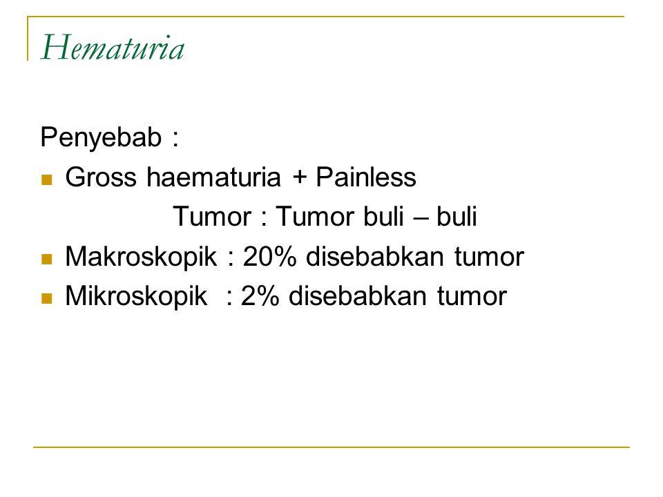 Hematuria Penyebab : Gross haematuria + Painless Tumor : Tumor buli – buli Makroskopik : 20% disebabkan tumor Mikroskopik : 2% disebabkan tumor