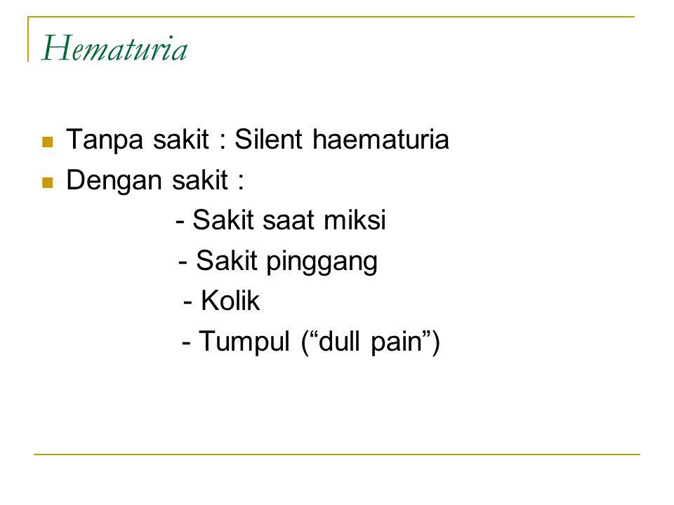 "Hematuria Tanpa sakit : Silent haematuria Dengan sakit : - Sakit saat miksi - Sakit pinggang - Kolik - Tumpul (""dull pain"")"