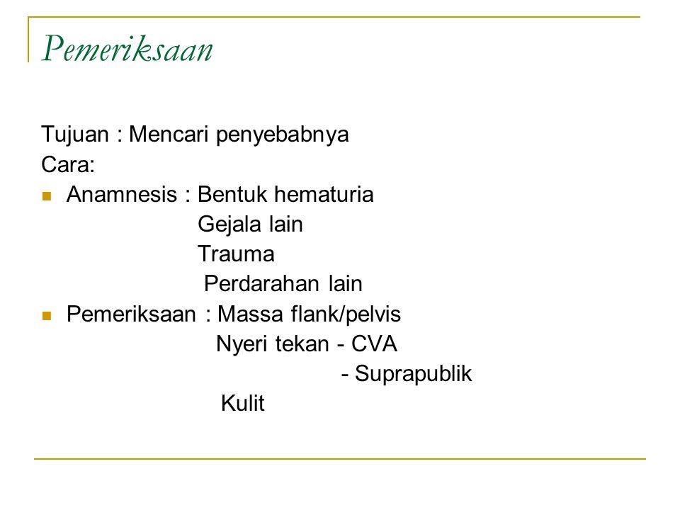 Pemeriksaan Tujuan : Mencari penyebabnya Cara: Anamnesis : Bentuk hematuria Gejala lain Trauma Perdarahan lain Pemeriksaan : Massa flank/pelvis Nyeri tekan - CVA - Suprapublik Kulit