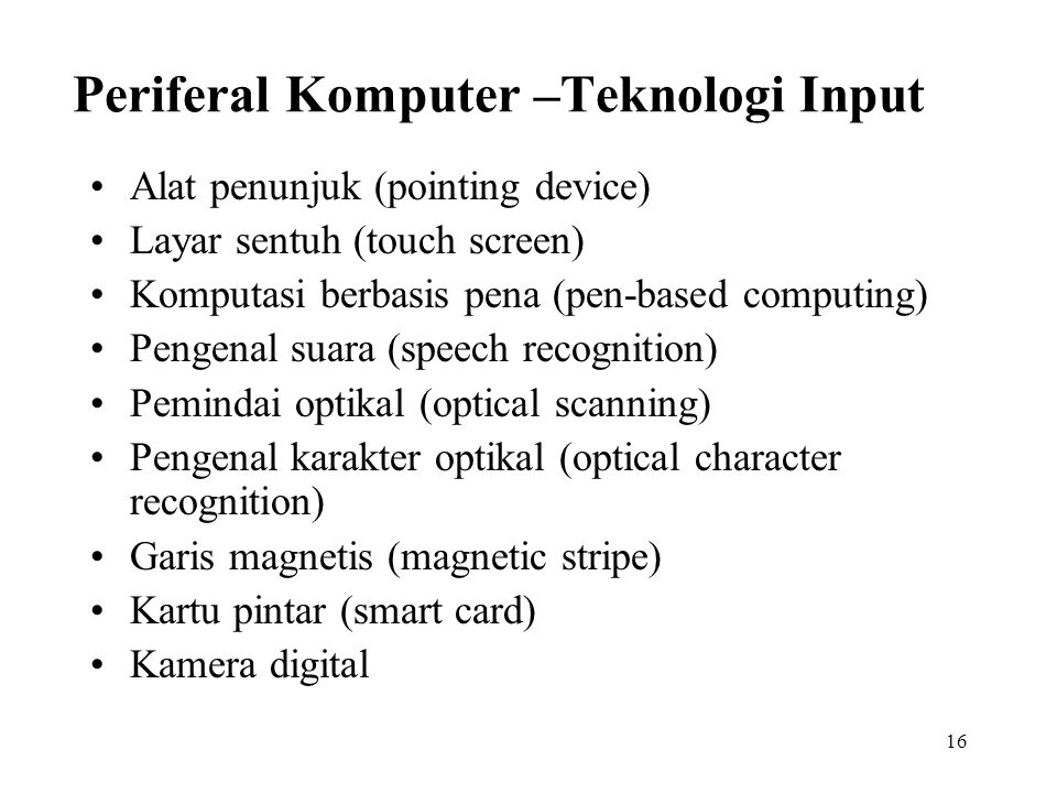 16 Periferal Komputer –Teknologi Input Alat penunjuk (pointing device) Layar sentuh (touch screen) Komputasi berbasis pena (pen-based computing) Pengenal suara (speech recognition) Pemindai optikal (optical scanning) Pengenal karakter optikal (optical character recognition) Garis magnetis (magnetic stripe) Kartu pintar (smart card) Kamera digital