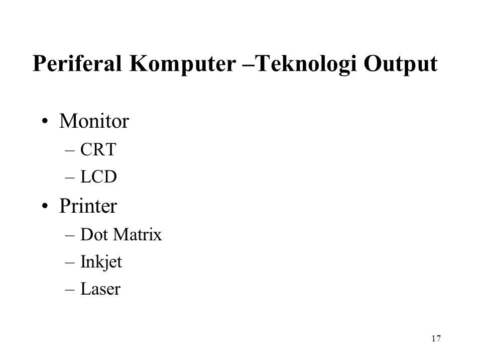 17 Periferal Komputer –Teknologi Output Monitor –CRT –LCD Printer –Dot Matrix –Inkjet –Laser