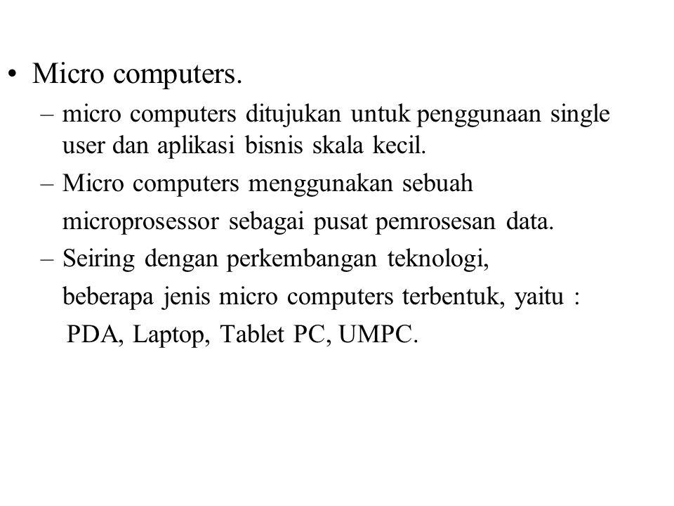 Micro computers. –micro computers ditujukan untuk penggunaan single user dan aplikasi bisnis skala kecil. –Micro computers menggunakan sebuah micropro