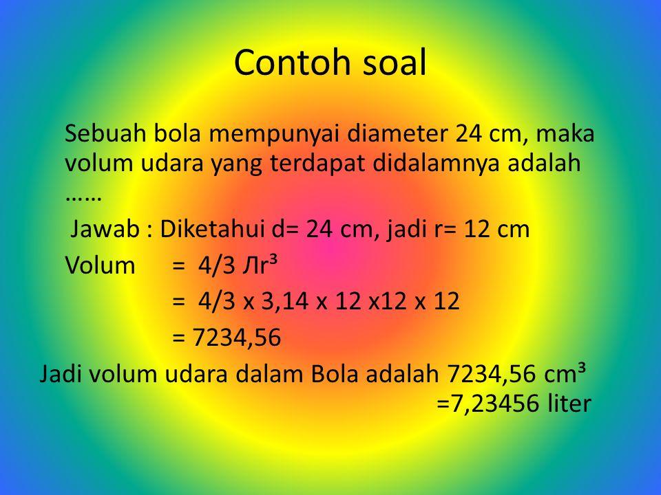 K ESIMPULAN : Volum ½ Bola = 2 x volum kerucut = 2 x 1/3 Лr² t = 2/3 Лr² t = 2/3 Лr³ →( t=r ) Volum Bola = 2 x Volum ½ bola = 2 x 2/3 Лr³ = 4/3 Лr³ Jadi Volum bola = 4/3 Лr³