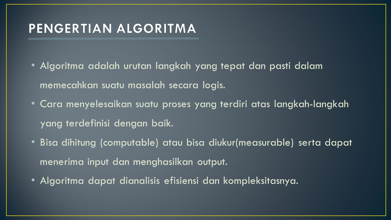 Algoritma adalah urutan langkah yang tepat dan pasti dalam memecahkan suatu masalah secara logis. Cara menyelesaikan suatu proses yang terdiri atas la