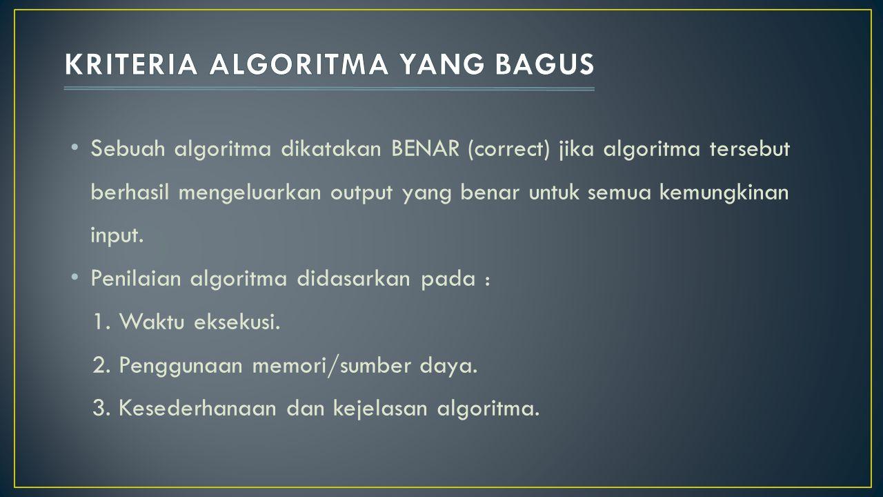 Sebuah algoritma dikatakan BENAR (correct) jika algoritma tersebut berhasil mengeluarkan output yang benar untuk semua kemungkinan input. Penilaian al