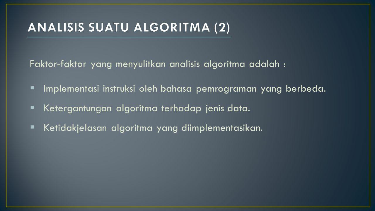 Faktor-faktor yang menyulitkan analisis algoritma adalah :  Implementasi instruksi oleh bahasa pemrograman yang berbeda.  Ketergantungan algoritma t