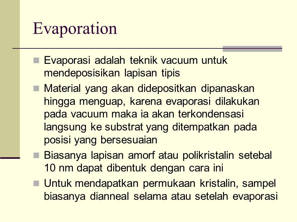Evaporation Evaporasi adalah teknik vacuum untuk mendeposisikan lapisan tipis Material yang akan didepositkan dipanaskan hingga menguap, karena evaporasi dilakukan pada vacuum maka ia akan terkondensasi langsung ke substrat yang ditempatkan pada posisi yang bersesuaian Biasanya lapisan amorf atau polikristalin setebal 10 nm dapat dibentuk dengan cara ini Untuk mendapatkan permukaan kristalin, sampel biasanya dianneal selama atau setelah evaporasi