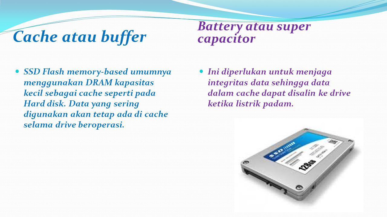 Cache atau buffer Battery atau super capacitor SSD Flash memory-based umumnya menggunakan DRAM kapasitas kecil sebagai cache seperti pada Hard disk.