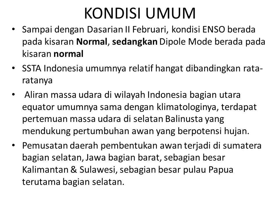 KONDISI UMUM Sampai dengan Dasarian II Februari, kondisi ENSO berada pada kisaran Normal, sedangkan Dipole Mode berada pada kisaran normal SSTA Indone
