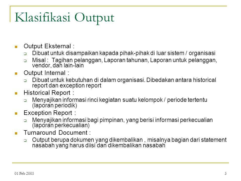 01 Feb 20053 Klasifikasi Output Output Eksternal :  Dibuat untuk disampaikan kapada pihak-pihak di luar sistem / organisasi  Misal : Tagihan pelangg