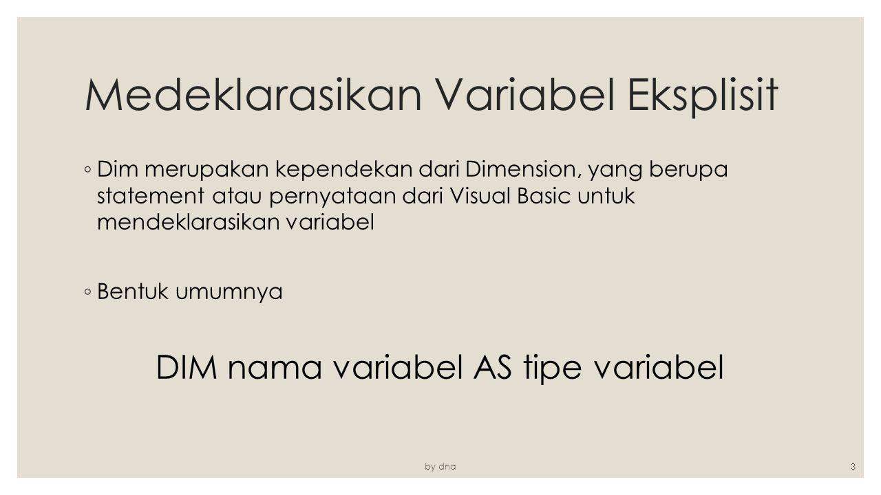 Medeklarasikan Variabel Eksplisit ◦ Dim merupakan kependekan dari Dimension, yang berupa statement atau pernyataan dari Visual Basic untuk mendeklaras