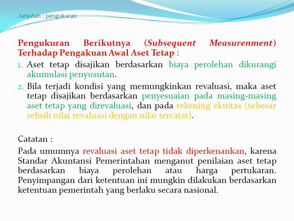 …lanjutan : pengukuran Pengukuran Berikutnya (Subsequent Measurenment) Terhadap Pengakuan Awal Aset Tetap : 1. Aset tetap disajikan berdasarkan biaya