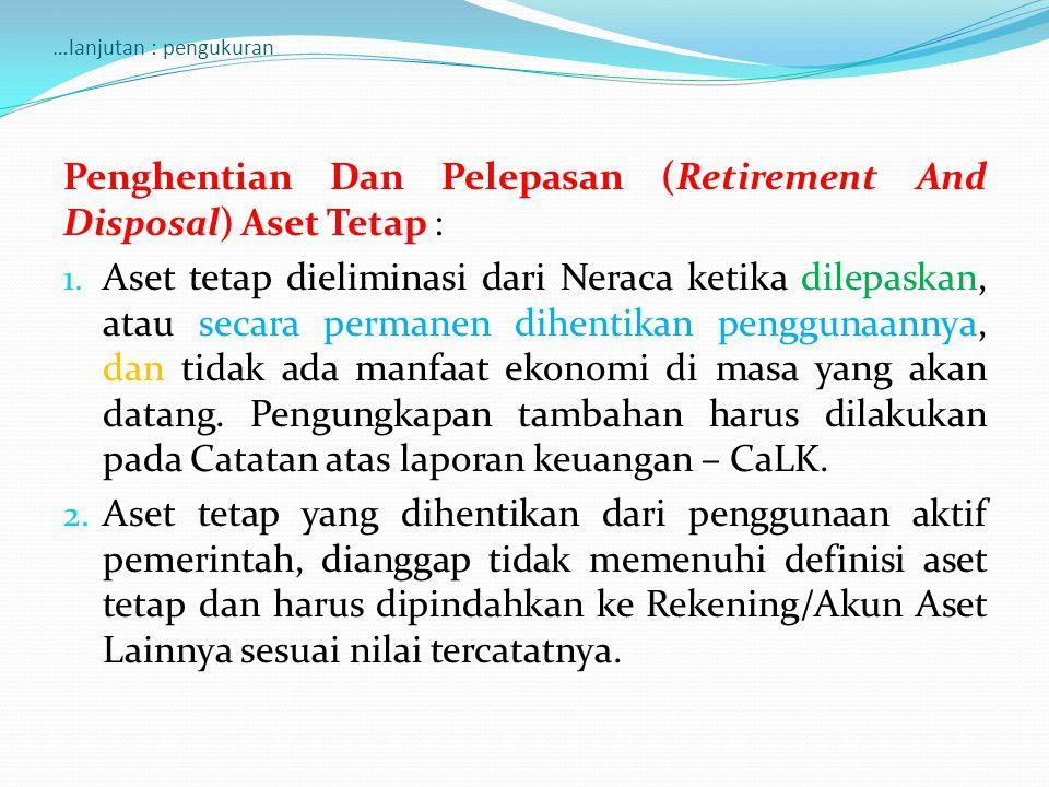 …lanjutan : pengukuran Penghentian Dan Pelepasan (Retirement And Disposal) Aset Tetap : 1. Aset tetap dieliminasi dari Neraca ketika dilepaskan, atau
