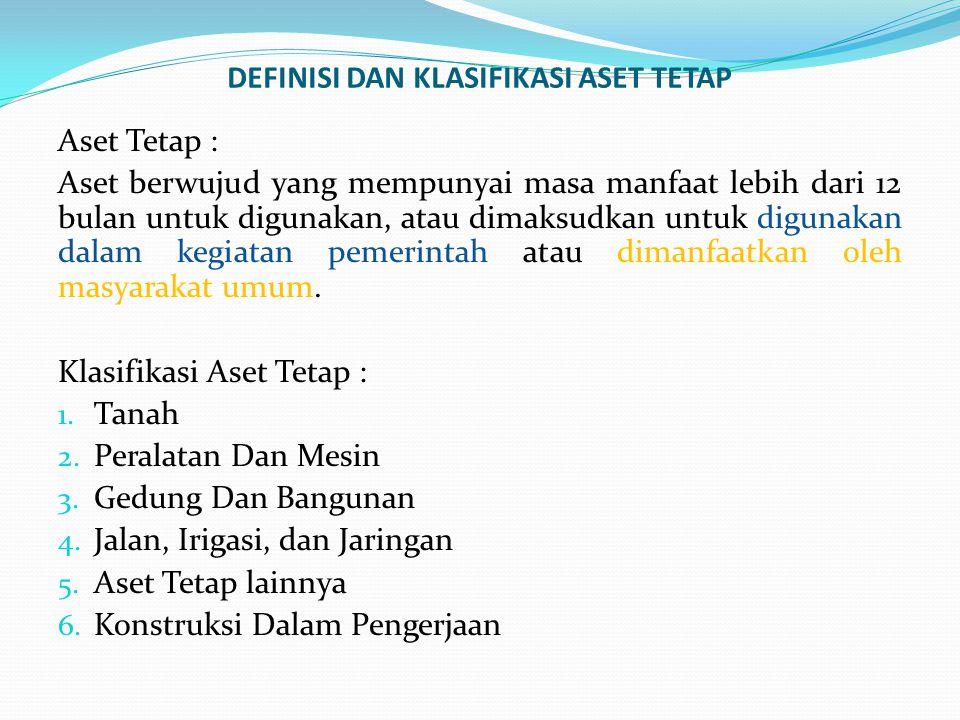 DEFINISI DAN KLASIFIKASI ASET TETAP Aset Tetap : Aset berwujud yang mempunyai masa manfaat lebih dari 12 bulan untuk digunakan, atau dimaksudkan untuk digunakan dalam kegiatan pemerintah atau dimanfaatkan oleh masyarakat umum.