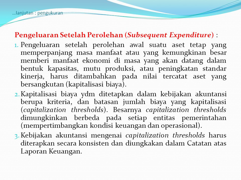 …lanjutan : pengukuran Pengeluaran Setelah Perolehan (Subsequent Expenditure) : 1. Pengeluaran setelah perolehan awal suatu aset tetap yang memperpanj