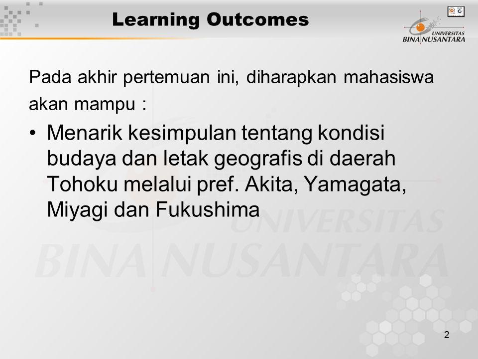 2 Learning Outcomes Pada akhir pertemuan ini, diharapkan mahasiswa akan mampu : Menarik kesimpulan tentang kondisi budaya dan letak geografis di daerah Tohoku melalui pref.