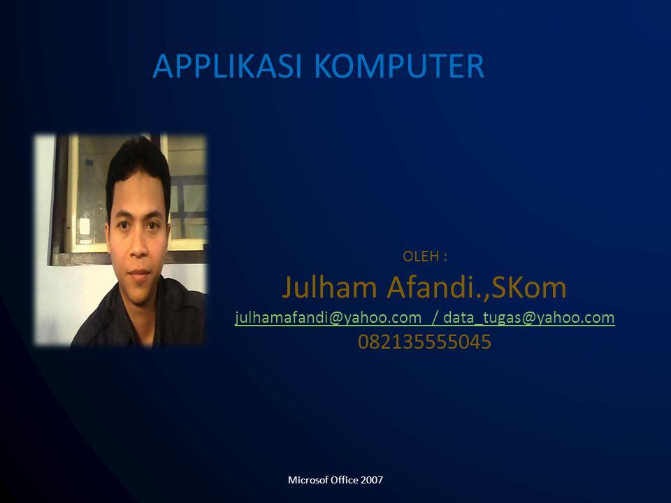 OLEH : Julham Afandi.,SKom julhamafandi@yahoo.com / data_tugas@yahoo.com 082135555045 APPLIKASI KOMPUTER Microsof Office 2007