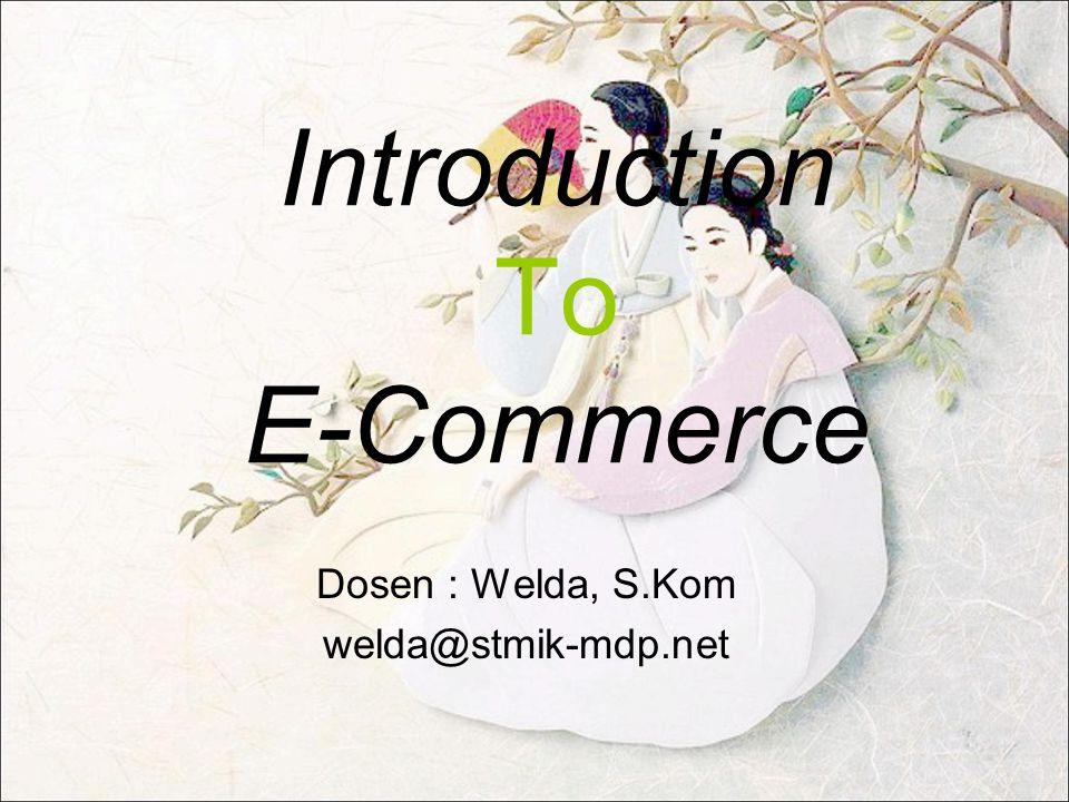 Introduction To E-Commerce Dosen : Welda, S.Kom welda@stmik-mdp.net