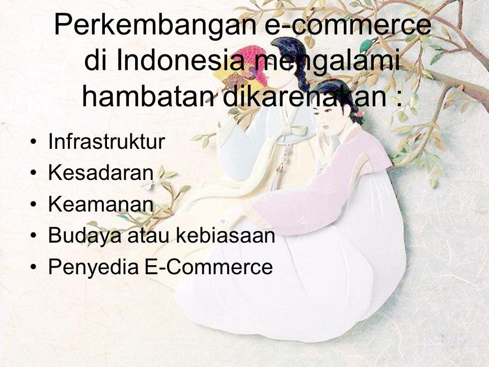 Perkembangan e-commerce di Indonesia mengalami hambatan dikarenakan : Infrastruktur Kesadaran Keamanan Budaya atau kebiasaan Penyedia E-Commerce