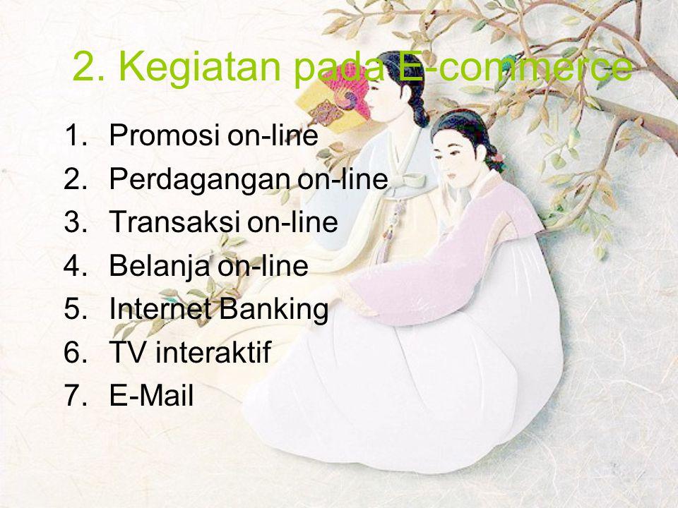 2. Kegiatan pada E-commerce 1.Promosi on-line 2.Perdagangan on-line 3.Transaksi on-line 4.Belanja on-line 5.Internet Banking 6.TV interaktif 7.E-Mail