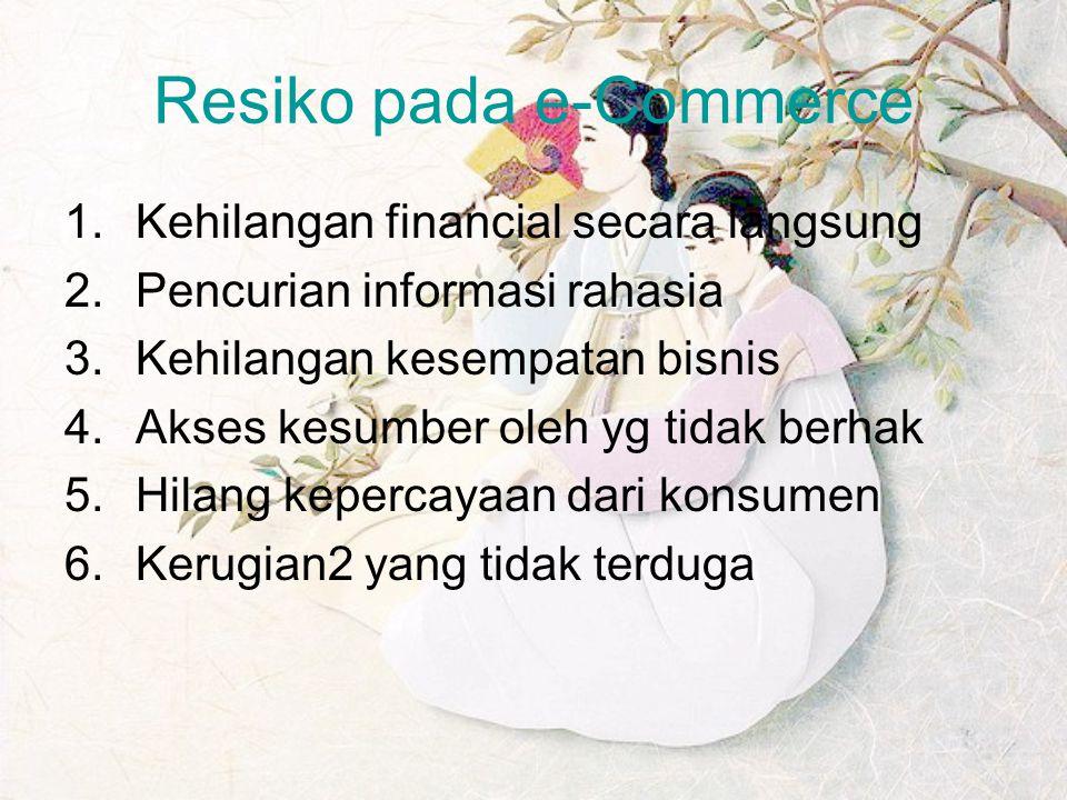 Resiko pada e-Commerce 1.Kehilangan financial secara langsung 2.Pencurian informasi rahasia 3.Kehilangan kesempatan bisnis 4.Akses kesumber oleh yg ti