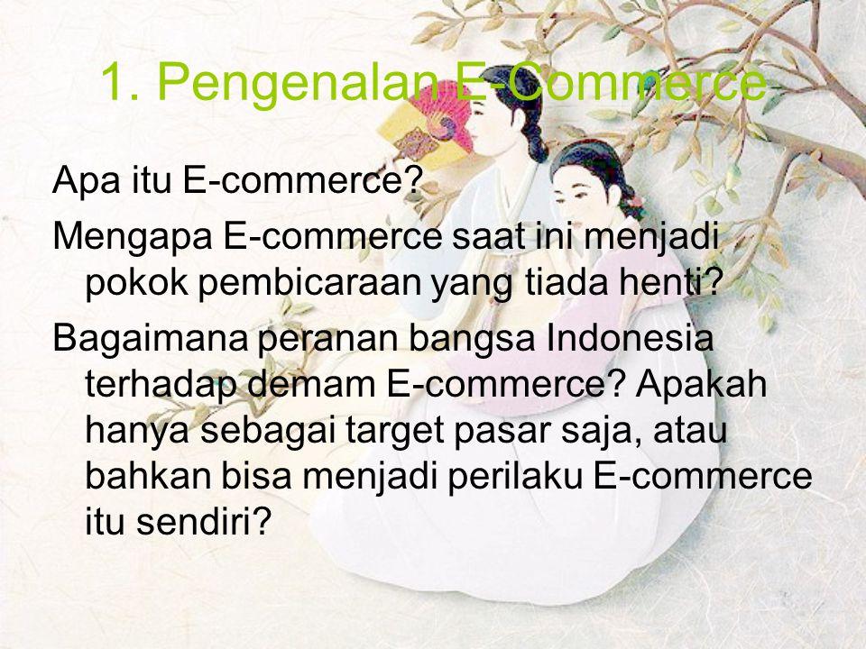 1. Pengenalan E-Commerce Apa itu E-commerce? Mengapa E-commerce saat ini menjadi pokok pembicaraan yang tiada henti? Bagaimana peranan bangsa Indonesi