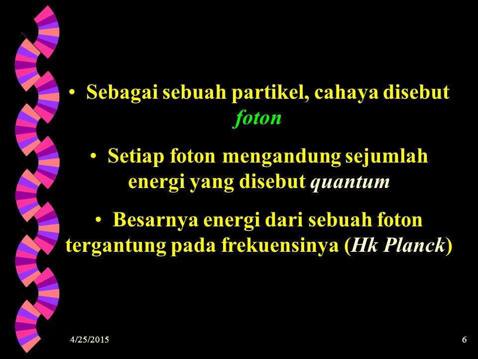 4/25/20156 Sebagai sebuah partikel, cahaya disebut foton Setiap foton mengandung sejumlah energi yang disebut quantum Besarnya energi dari sebuah foto