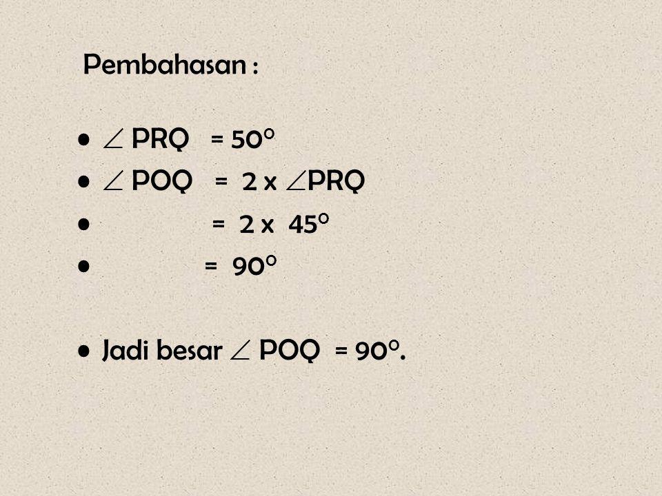 Soal – 8 Pada gambar disamping diketahui besar  PRQ = 45 0. Hitunglah besar  POQ O R P Q