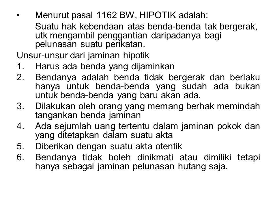 Menurut pasal 1162 BW, HIPOTIK adalah: Suatu hak kebendaan atas benda-benda tak bergerak, utk mengambil penggantian daripadanya bagi pelunasan suatu p