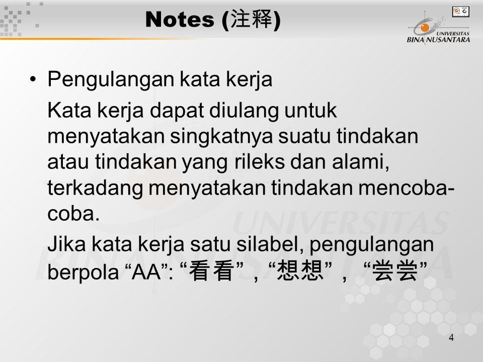 5 Notes ( 注释 ) Jika kata kerja dua silabel, pengulangan berpola ABAB : 休息休息 , 介绍介绍 Pola lainnya adalah AAB : 散散步 , 睡睡觉 Kata kerja berulang tidak bisa dipakai sebagai kata keterangan.