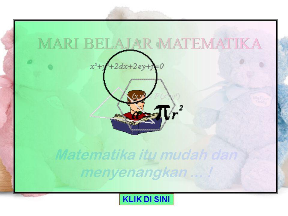 KLIK DI SINI MARI BELAJAR MATEMATIKA MARI BELAJAR MATEMATIKA Matematika itu mudah dan menyenangkan...