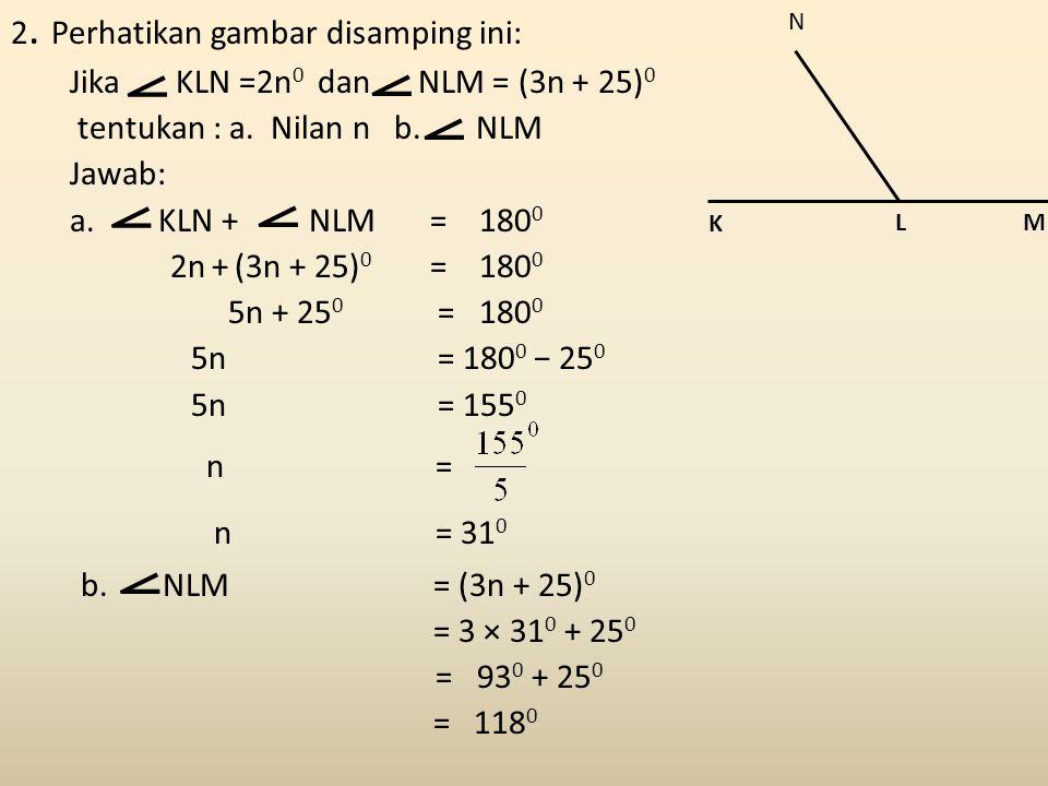2. Perhatikan gambar disamping ini: Jika KLN =2n 0 dan NLM = (3n + 25) 0 tentukan : a. Nilan n b. NLM Jawab: a. KLN + NLM = 180 0 2n + (3n + 25) 0 = 1