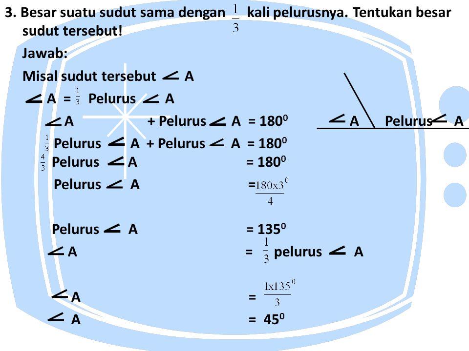 3. Besar suatu sudut sama dengan kali pelurusnya. Tentukan besar sudut tersebut! Jawab: Misal sudut tersebut A A = Pelurus A A + Pelurus A = 180 0 A P