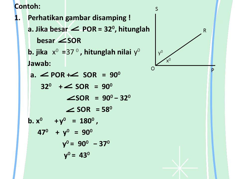 Contoh: 1.Perhatikan gambar disamping ! a. Jika besar POR = 32 0, hitunglah besar SOR b. jika =, hitunglah nilai Jawab: a. POR + SOR = 90 0 32 0 + SOR